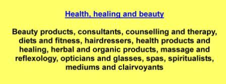 Beauty products,consultants,counselling and therapy,diets and fitness,hairdressers,health products and healing,herbal and organic products,massage and reflexology,opticians and glasses,spas,spiritualists,mediums and clairvoyants